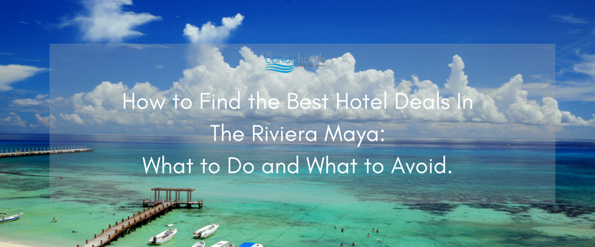 How To Find The Best Hotel Deals In The Riviera Maya What To Do And What To Avoid Condo Hotels Playa Del Carmen Blog
